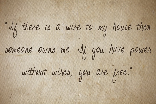"""""""If there is a wire to my house then someone owns me. If you have power without wires, you are free."""""""